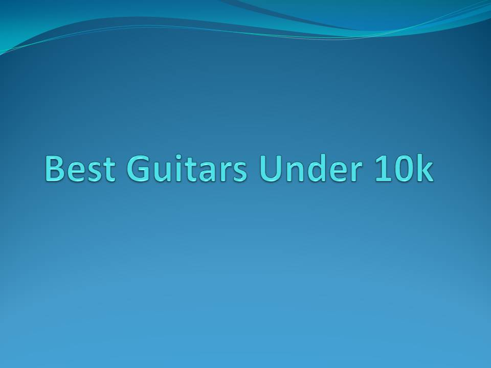 Best Guitars To Buy Under 10k In Chandigarh Mohali And Panchkula